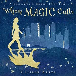 When Magic Calls: A Collection of Modern Fairy Tales Audiobook By Caitlin Berve cover art