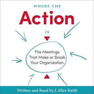 Where the Action Is: The Meetings That Make or Break Your Organization Audiobook By J. Elise Keith cover art