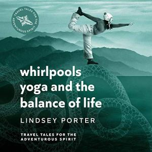 Whirlpools, Yoga and the Balance of Life Audiobook By Lindsey Porter cover art