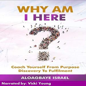Why Am I Here?: Coach Yourself from Purpose Discovery to Fulfillment Audiobook By Aloagbaye Israel cover art