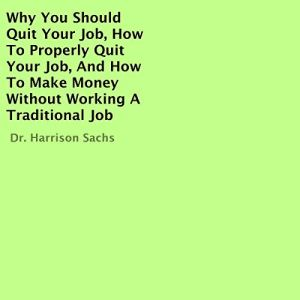 Why You Should Quit Your Job, How to Properly Quit Your Job, and How to Make Money Without Working a Traditional Job Audiobook By Dr. Harrison Sachs cover art