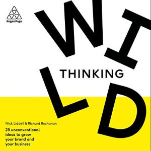 Wild Thinking: 25 Unconventional Ideas to Grow Your Brand and Your Business Audiobook By Nick Liddell, Richard Buchanan cover art