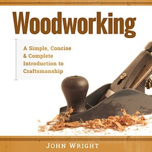 Woodworking: A Simple, Concise, & Complete Guide to the Basics of Woodworking Audiobook By John Wright cover art