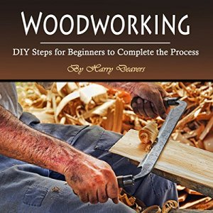 Woodworking: DIY Steps for Beginners to Complete the Process Audiobook By Harry Deavers cover art