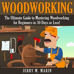 Woodworking: The Ultimate Guide to Mastering Woodworking for Beginners in 30 Days or Less! Audiobook By Jerry Marin cover art