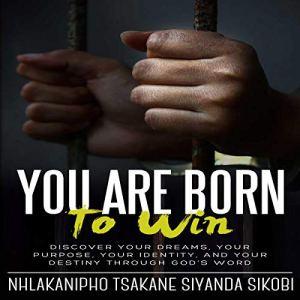 You Are Born to Win Audiobook By Nhlakanipho Tsakane Siyanda Sikobi cover art