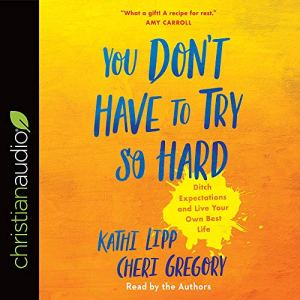 You Don't Have to Try So Hard Audiobook By Kathi Lipp, Cheri Gregory cover art