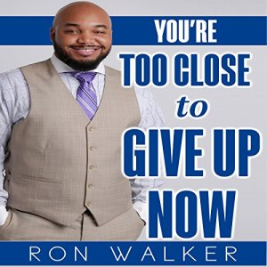 You're Too Close to Give Up Now Audiobook By Ron Walker cover art