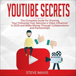 YouTube Secrets: The Complete Guide for Growing Your Following Fast, Become a Video Influencer in 2020 and Make Money Through Collaborations and Partnerships Audiobook By Steve Mavis cover art