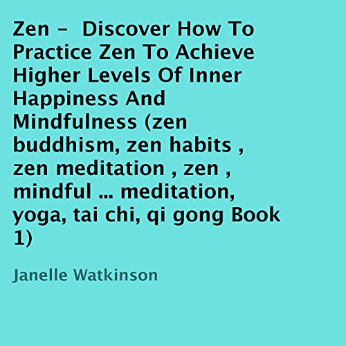 Zen: Discover How to Practice Zen to Achieve Higher Levels of Inner Happiness and Mindfulness, Book 1 Audiobook By Janelle Watkinson cover art