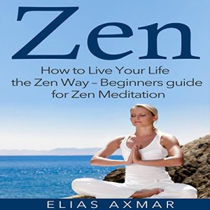 Zen: How to Live Your Life the Zen Way - Beginners Guide for Zen Meditation Audiobook By Elias Axmar cover art