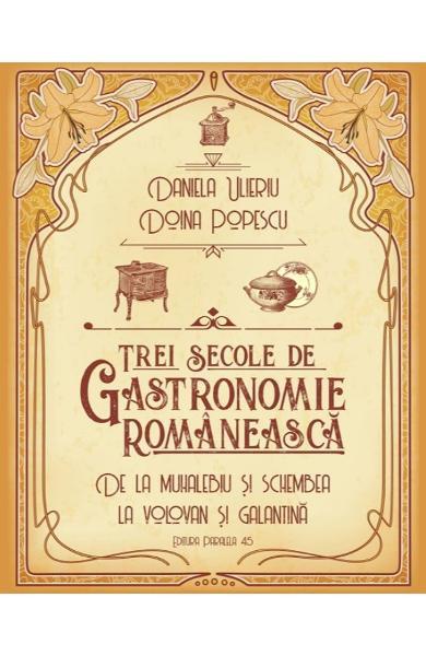 Trei secole de gastronomie romaneasca - Daniela Ulieriu, Doina Popescu