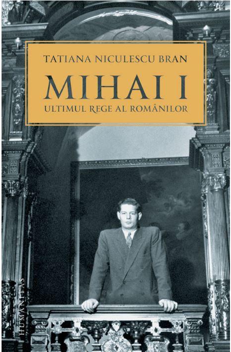 """Mihai I, ultimul rege al romanilor<br><a href=""""https://carturesti.ro/autor/tatiana_niculescu_bran"""">TATIANA NICULESCU BRAN</a>"""