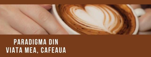 Paradigma din viata mea, cafeaua, sursa de energie si inspiratie