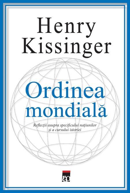 Ordinea mondiala<br>Reflectii asupra specificului natiunilor si a cursului istoriei<br>de  Henry Kissinger