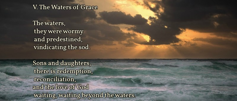 V. The Waters of Grace  The waters, they were wormy and predestined, vindicating the sod.  Sons and daughters, there is redemption, reconciliation, and the love of God waiting, waiting beyond the waters.