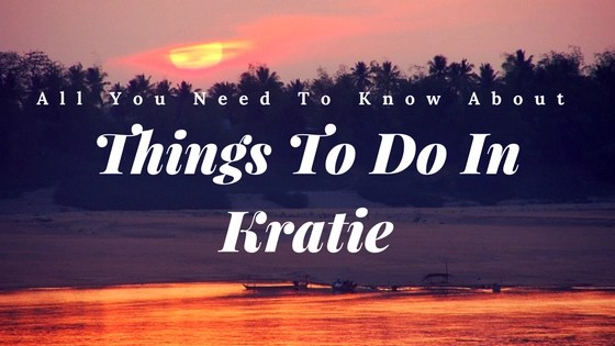 All You Need To Know About Things To Do In Kratie
