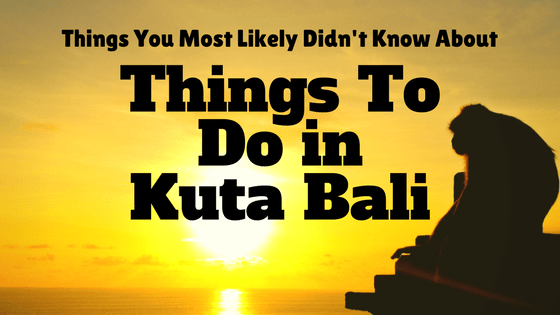 Things You Most Likely Didn't Know About Things To Do in Kuta Bali