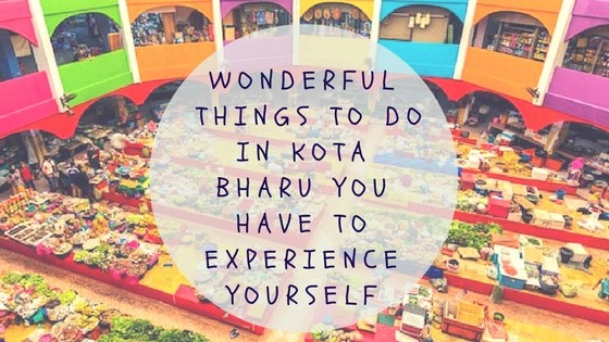 WonderfulThings To Do In Kota BharuYou Have To Experience Yourself