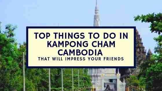 Top Things To Do in Kampong Cham Cambodia That Will Impress Your Friends