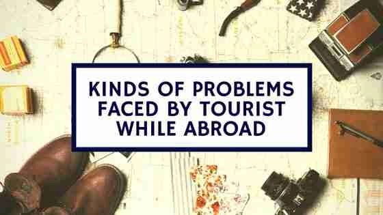Kinds of Problems faced by Tourist while abroad