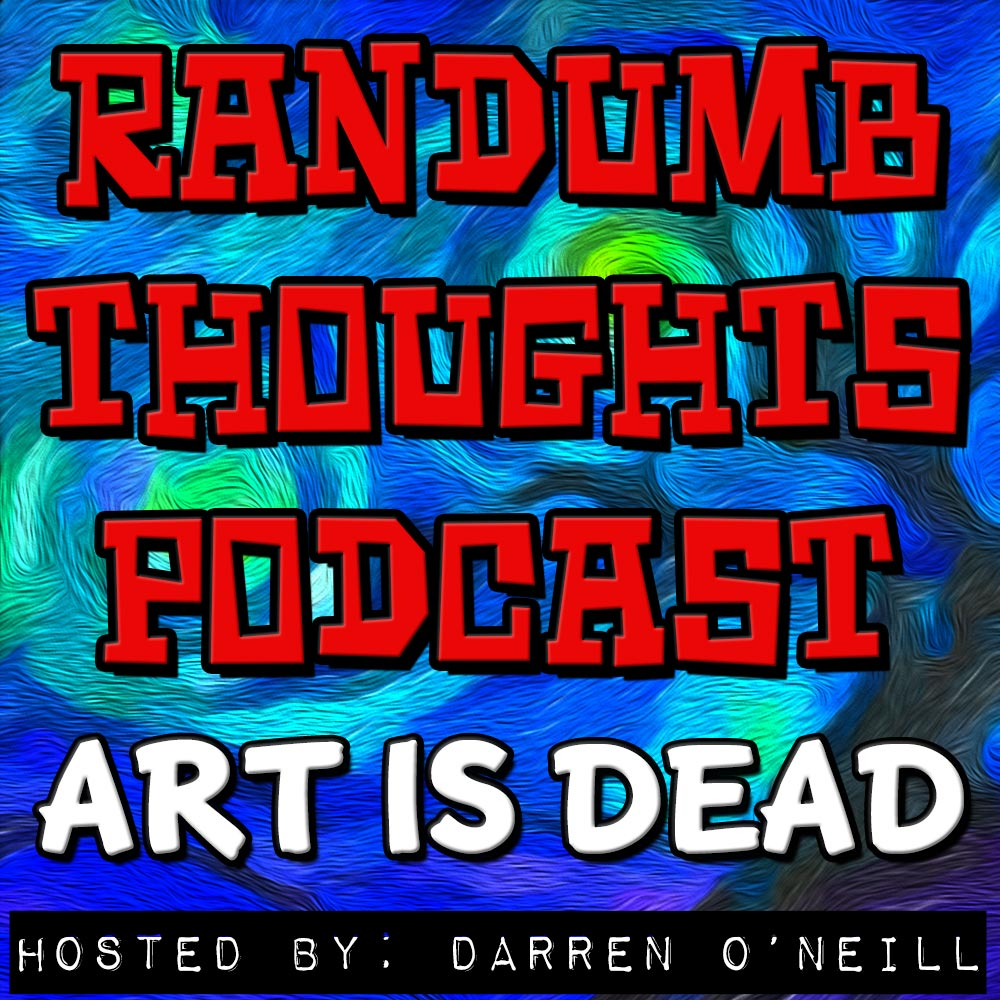 Randumb Thoughts Podcast - Episode #31 - Art Is Dead
