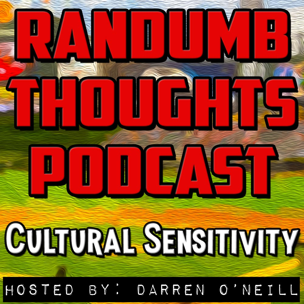 Randumb Thoughts Podcast - Episode #33 - Cultural Sensitivity