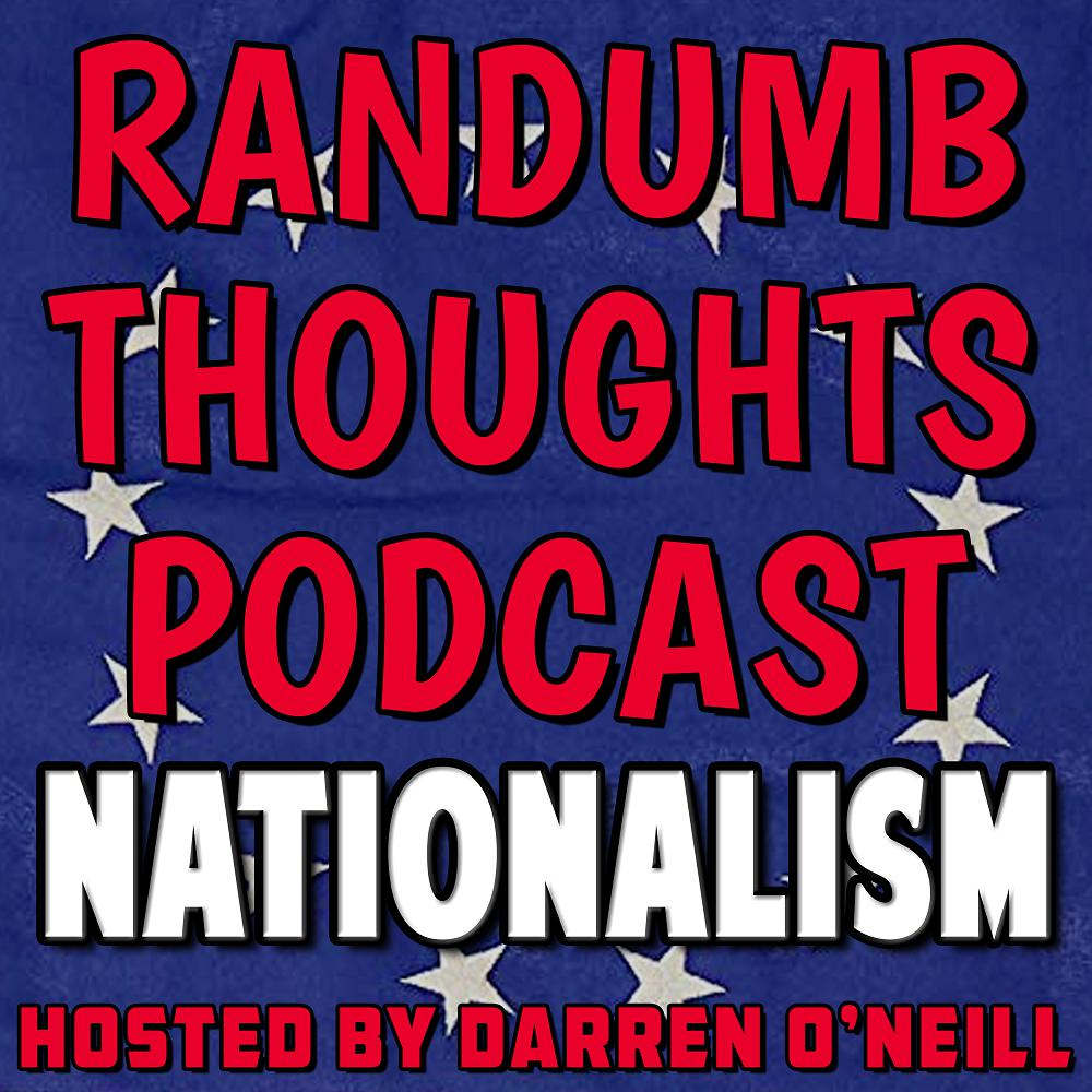 Randumb Thoughts Podcast - Episode #42 - Nationalism