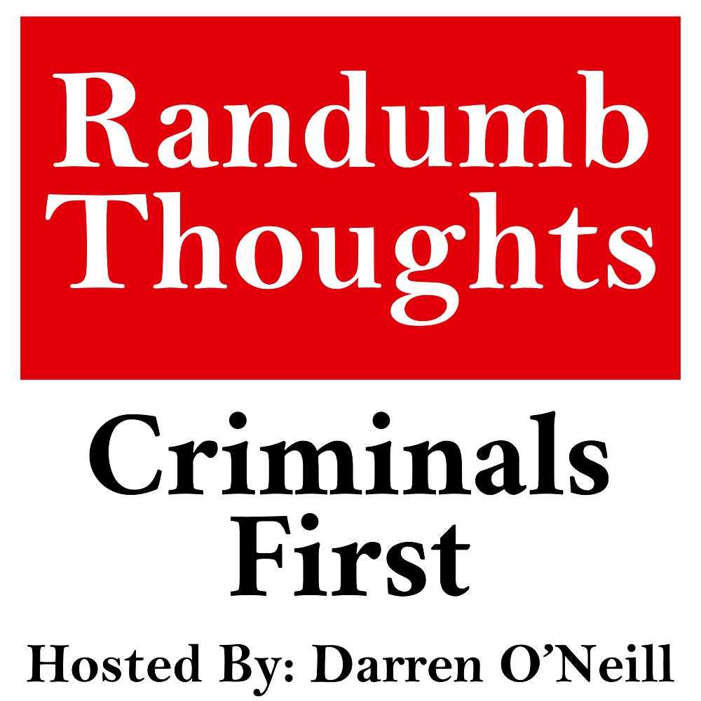 Randumb Thoughts Podcast #144 - Criminals First