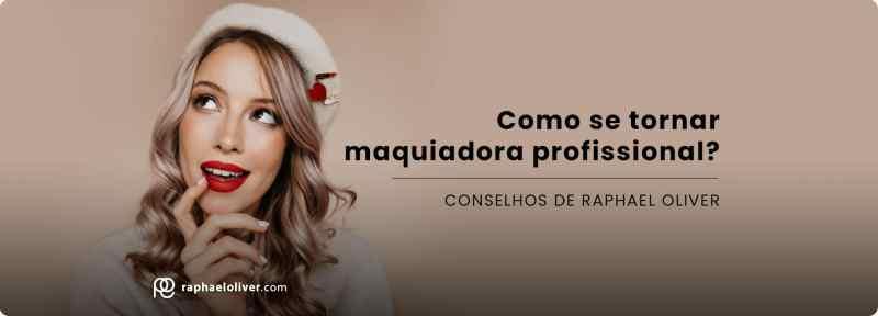 COMO SE TORNAR MAQUIADORA PROFISSIONAL PELO MAQUIADOR RAPHAEL OLIVER
