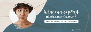 What can expired makeup cause? - Raphael Oliver
