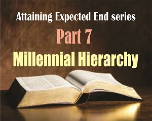 ATTAINING EXPECTED END Part 7: Millennial Hierarchy