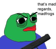 Regards madfrogs Pepe