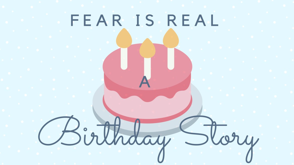 Fear is real, a birthday story.