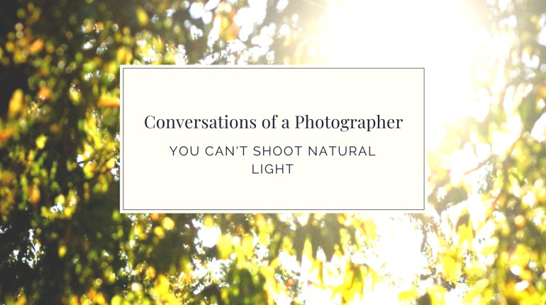 Conversations of a Photographer – You cant shoot natural light