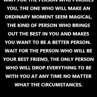 """Wait for the person who pursues you, the one who will make an ordinary moment seem magical, the kind of person who brings out the best in you and makes you want to be a better person.  Wait for the person who will be your best friend, the only person who will drop everything to be with you at any time no matter what the circumstances."""
