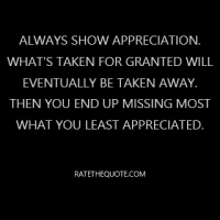 """Always show appreciation. What's taken for granted will eventually be taken away. Then you end up missing most what you least appreciated."""