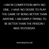 """I am in competition with no one.  I have no desire to play the game of being better than anyone. I am simply trying to be better than the person I was yesterday."""