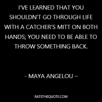 """""""I've learned that you shouldn't go through life with a catcher's mitt on both hands; you need to be able to throw something back."""""""