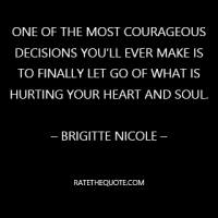 """One of the most courageous decisions you'll ever make is to finally let go of what is hurting your heart and soul."""