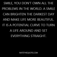 Smile, you don't own all the problems in the world. A smile can brighten the darkest day and make life more beautiful. It is a potential curve to turn a life around and set everything straight.