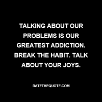 """Talking about our problems is our greatest addiction. Break the habit. Talk about your joys."""