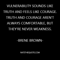 """Vulnerability sounds like truth and feels like courage. Truth and courage aren't always comfortable, but they're never weakness."""