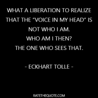 """What a liberation to realize that the ""voice in my head"" is not who I am. Who am I then? The one who sees that."""