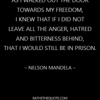 As I Walked out the door towards my freedom, I knew that if I did not leave all the anger, hatred and bitterness behind, that I would still be in prison. – Nelson Mandela –