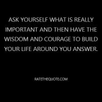 Ask yourself what is really important and then have the wisdom and courage to build your life around you answer.
