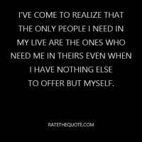 I've come to realize that the only people I need in my live are the ones who need me in theirs even when I have nothing else to offer but myself.