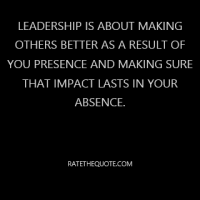 Leadership is about making others better as a result of you presence and making sure that impact lasts in your absence.