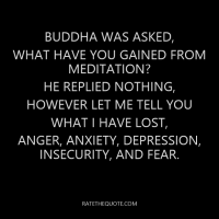 Buddha was asked, what have you gained from meditation? He replied nothing, however let me tell you what I have lost, anger anxiety, depression, insecurity, fear and death.