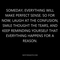 Someday, everything will make perfect sense. So for now, laugh at the confusion, smile thought the tears, and keep reminding yourself that everything happens for a reason.